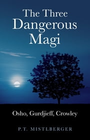 Three Dangerous Magi: Osho Gurdjieff Cr ebook by P. T. Mistlberger
