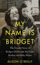 My Name is Bridget - The Untold Story of Bridget Dolan and the Tuam Mother and Baby Home ebook by Alison O'Reilly