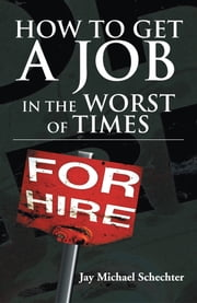 HOW TO GET A JOB IN THE WORST OF TIMES ebook by Jay Michael Schechter