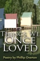 Things We Once Loved ebook by Phillip Overton