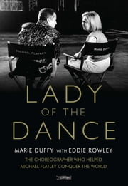Lady of the Dance - The Choreographer Who Helped Michael Flatley Conquer the World ebook by Marie Duffy, Eddie Rowley