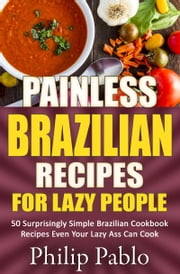 Painless Brazilian Recipes For Lazy People: 50 Simple Brazilian Cookbook Recipes Even Your Lazy Ass Can Make ebook by Phillip Pablo