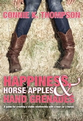 Happiness, Horse Apples and Hand Grenades - A Guide for Creating a Stable Relationship with a Man (or a Horse) ebook by Connie K. Thompson