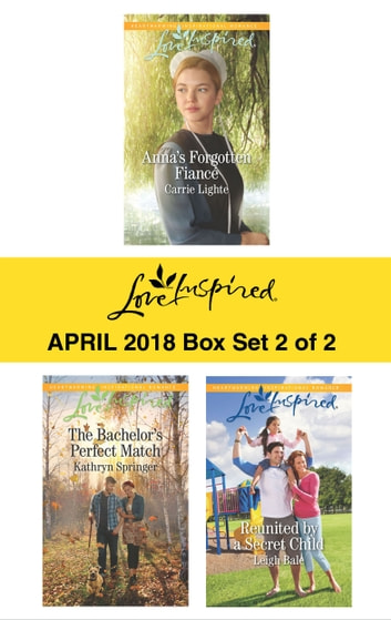 Harlequin Love Inspired April 2018 - Box Set 2 of 2 - Anna's Forgotten Fiancé\The Bachelor's Perfect Match\Reunited by a Secret Child ebook by Carrie Lighte,Kathryn Springer,Leigh Bale