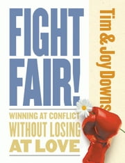 Fight Fair: Winning At Conflict Without Losing At Love ebook by Downs,Tim