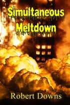 Simultaneous Meltdown ebook by Robert Downs