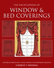 The Encyclopedia of Window & Bed Coverings - Historical Perspectives, Classic Designs, Contemporary Creations ebook by Charles T. Randall
