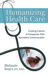 Humanizing Health Care: Creating Cultures of Compassion With Nonviolent Communication ebook by Melanie Sears, RN