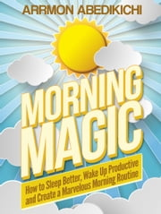 Morning Magic: How to Sleep Better, Wake up Productive, and Create a Marvelous Morning Routine ebook by Arrmon Abedikichi