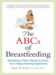 The ABCs of Breastfeeding: Everything a Mom Needs to Know for a Happy Nursing Experience ebook by RUBIN, Stacey H.