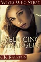 Seducing Strangers ebook by C.K. Ralston