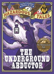 The Underground Abductor (Nathan Hale's Hazardous Tales #5) - An Abolitionist Tale about Harriet Tubman ebook by Nathan Hale