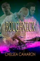 Roughneck Series Box Set ebook by Chelsea Camaron