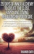 20 Days of Inner Alchemy to Create the Close, Happy and Loving Relationship You Desire ebook by Rhiannon RhiannonSTR@yahoo.com