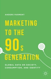 Marketing to the 90s Generation - Global Data on Society, Consumption, and Identity ebook by A. Parment