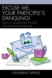 Excuse Me, Your Participle's Dangling - How to Use Grammar to Make Your Writing Powers Soar ebook by Catherine DePino