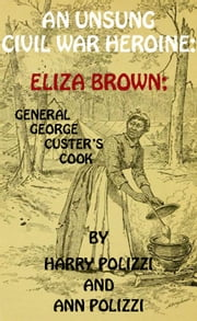 An Unsung Civil War Heroine: Eliza Brown; General George A. Custer's Cook - Unsung Heroines Of History, #1 ebook by Ann Polizzi,Harry Polizzi