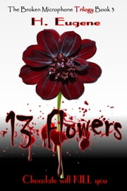 13 Flowers - The Broken Microphone Trilogy, #3 ebook by H. Eugene