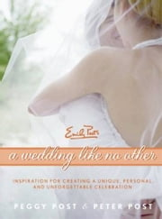 A Wedding Like No Other - Inspiration for Creating a Unique, Personal, and Unforgettable Celebration ebook by Peggy Post,Peter Post