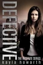 Defective - The Institute Series, #3 ebook by Kayla Howarth