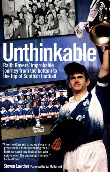 Unthinkable - Raith Rovers' improbable journey from the bottom to the top of Scottish football ebook by Steven Lawther