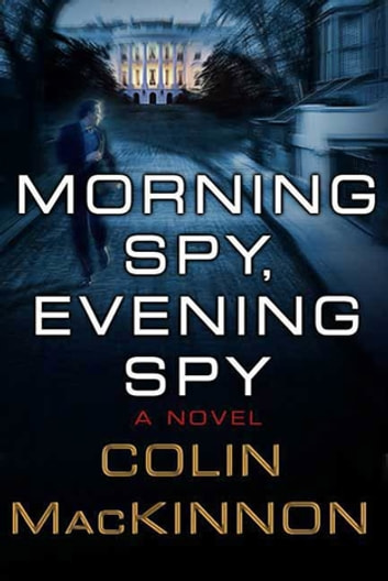 Morning Spy, Evening Spy - A Novel ebook by Colin MacKinnon