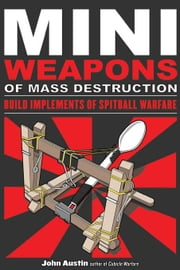 Mini Weapons of Mass Destruction: Build Implements of Spitball Warfare: Build Implements of Spitball Warfare ebook by Austin, John