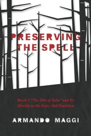 "Preserving the Spell - Basile's ""The Tale of Tales"" and Its Afterlife in the Fairy-Tale Tradition ebook by Armando Maggi"