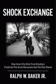Shock Exchange - How Inner-City Kids from Brooklyn Predicted The Great Recession And The Pain Ahead ebook by Ralph W. Baker Jr.