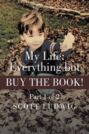 My Life: Everything but BUY THE BOOK - Part 1 of 2 ebook by Scott Ludwig