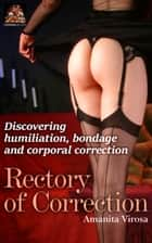 Rectory of Correction: Discovering humiliation, bondage, and corporal correction ebook by Amanita Virosa