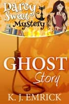 Ghost Story - Darcy Sweet Mystery, #13 ebook by K.J. Emrick