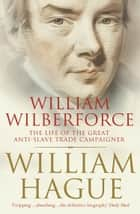 William Wilberforce: The Life of the Great Anti-Slave Trade Campaigner (Text Only) ebook by William Hague