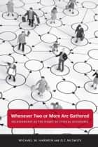 Whenever Two or More Are Gathered - Relationship as the Heart of Ethical Discourse ebook by Michael M. Harmon, O. C. McSwite