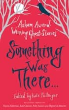 Something Was There . . . - Asham Award-Winning Ghost Stories ebook by Various, Kate Pullinger