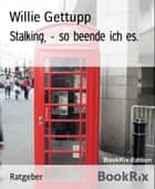 Stalking, - so beende ich es. ebook by Willie Gettupp