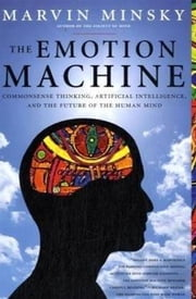 The Emotion Machine - Commonsense Thinking, Artificial Intelligence, and the Future of the Human Mind ebook by Marvin Minsky