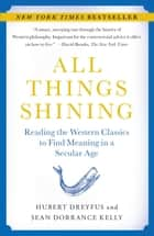 All Things Shining - Reading the Western Classics to Find Meaning in a Secular Age ebook by Hubert Dreyfus, Sean Dorrance Kelly