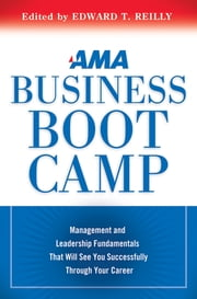 AMA Business Boot Camp - Management and Leadership Fundamentals That Will See You Successfully Through Your Career ebook by Edward T. Reilly