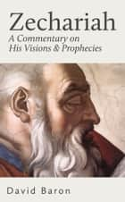Zechariah - A Commentary on His Visions & Prophecies ebook by David Baron