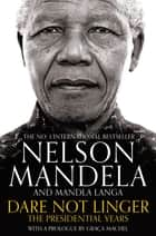 Dare Not Linger - The Presidential Years ebook by Nelson Mandela, Mandla Langa, Graca Machel