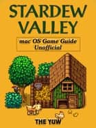 Stardew Valley Mac OS Game Guide Unofficial ebook by The Yuw
