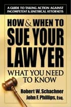 How & When to Sue Your Lawyer - What You Need to Know ebook by Robert W. Schachner, John  Phillips