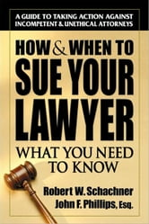 How & When to Sue Your Lawyer - What You Need to Know ebook by Robert W. Schachner,John  Phillips