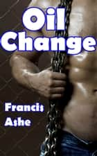 Oil Change (m/m, bdsm) ebook by Francis Ashe
