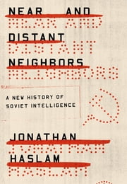 Near and Distant Neighbors - A New History of Soviet Intelligence ebook by Jonathan Haslam