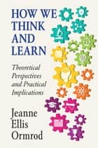 How We Think and Learn - Theoretical Perspectives and Practical Implications ebook by Jeanne Ellis Ormrod