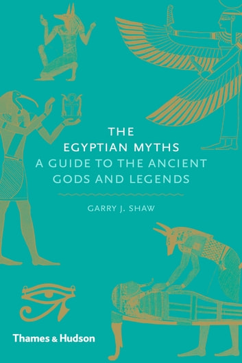 The Egyptian Myths - A Guide to the Ancient Gods and Legends ebook by Garry J. Shaw