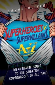Superheroes v Supervillains A-Z - The Ultimate Guide to the Greatest Superheroes of All Time ebook by Sarah Oliver