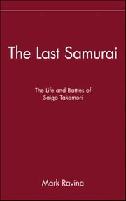 The Last Samurai - The Life and Battles of Saigo Takamori ebook by Mark Ravina